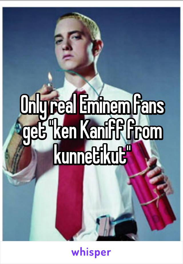"Only real Eminem fans get ""ken Kaniff from kunnetikut"""