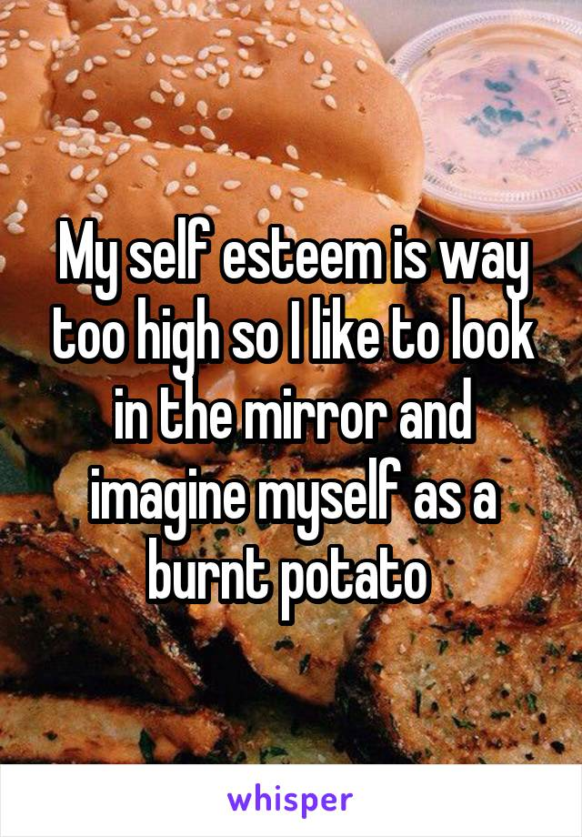 My self esteem is way too high so I like to look in the mirror and imagine myself as a burnt potato