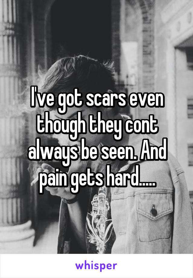 I've got scars even though they cont always be seen. And pain gets hard.....