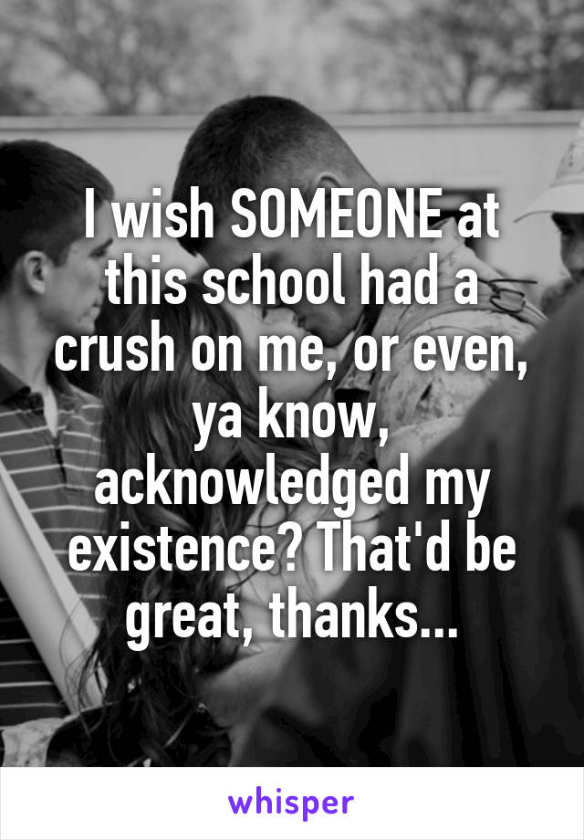 I wish SOMEONE at this school had a crush on me, or even, ya know, acknowledged my existence? That'd be great, thanks...