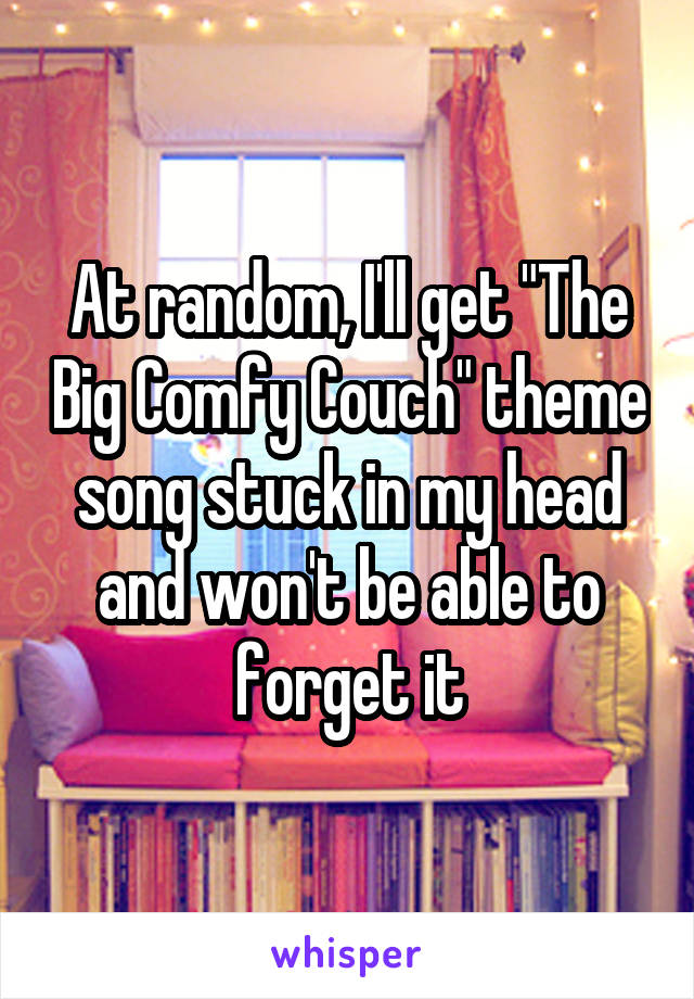 """At random, I'll get """"The Big Comfy Couch"""" theme song stuck in my head and won't be able to forget it"""