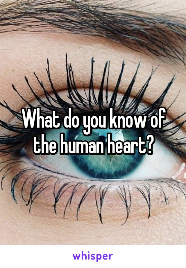 What do you know of the human heart?