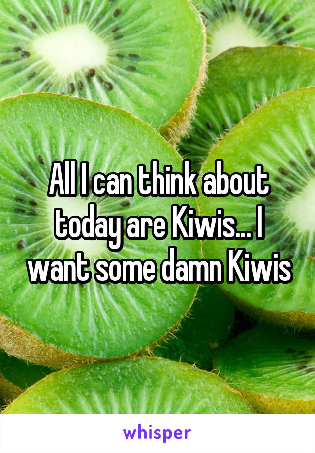 All I can think about today are Kiwis... I want some damn Kiwis