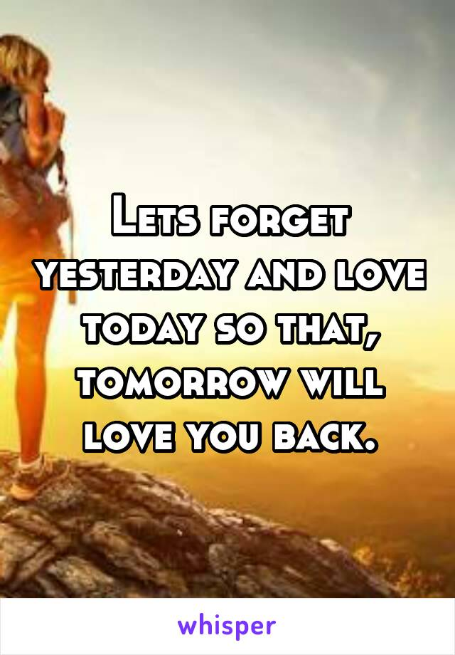 Lets forget yesterday and love today so that, tomorrow will love you back.