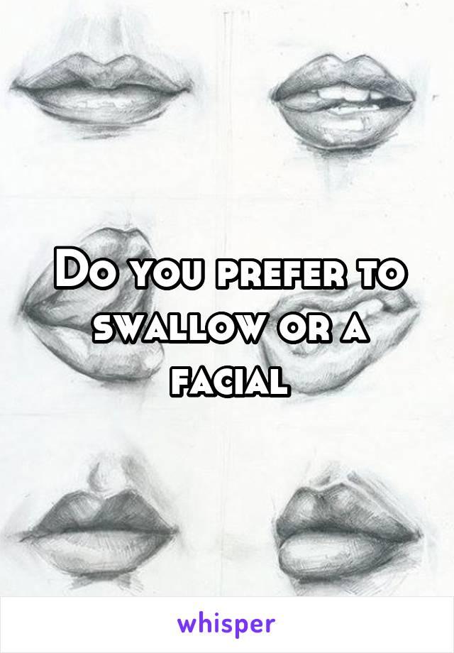 Do you prefer to swallow or a facial