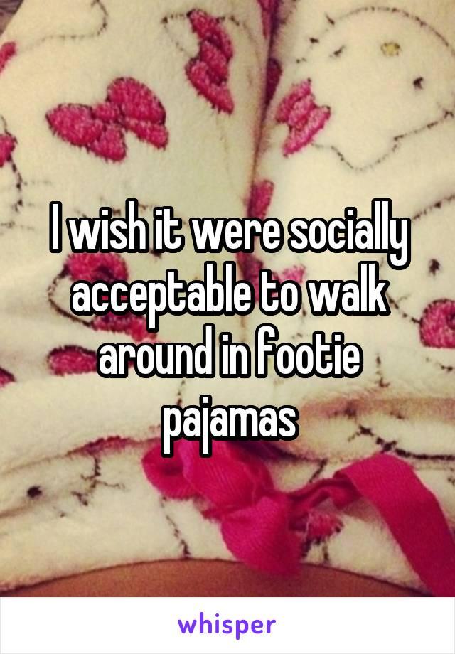 I wish it were socially acceptable to walk around in footie pajamas