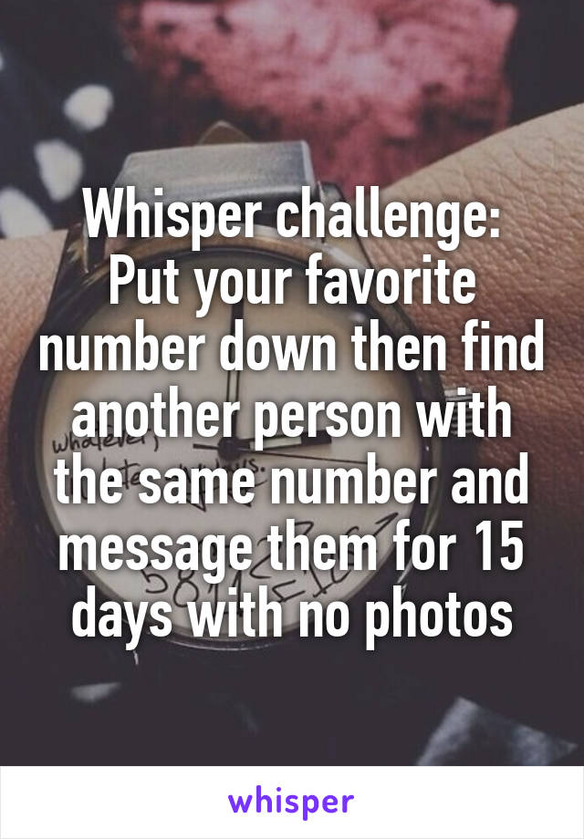 Whisper challenge: Put your favorite number down then find another person with the same number and message them for 15 days with no photos
