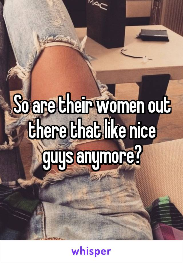 So are their women out there that like nice guys anymore?
