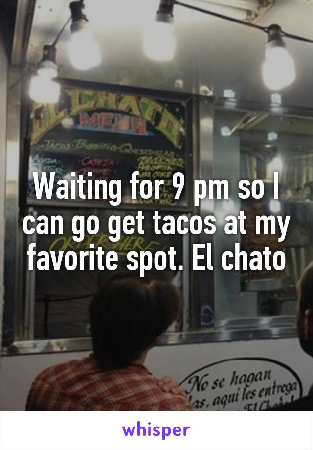 Waiting for 9 pm so I can go get tacos at my favorite spot. El chato