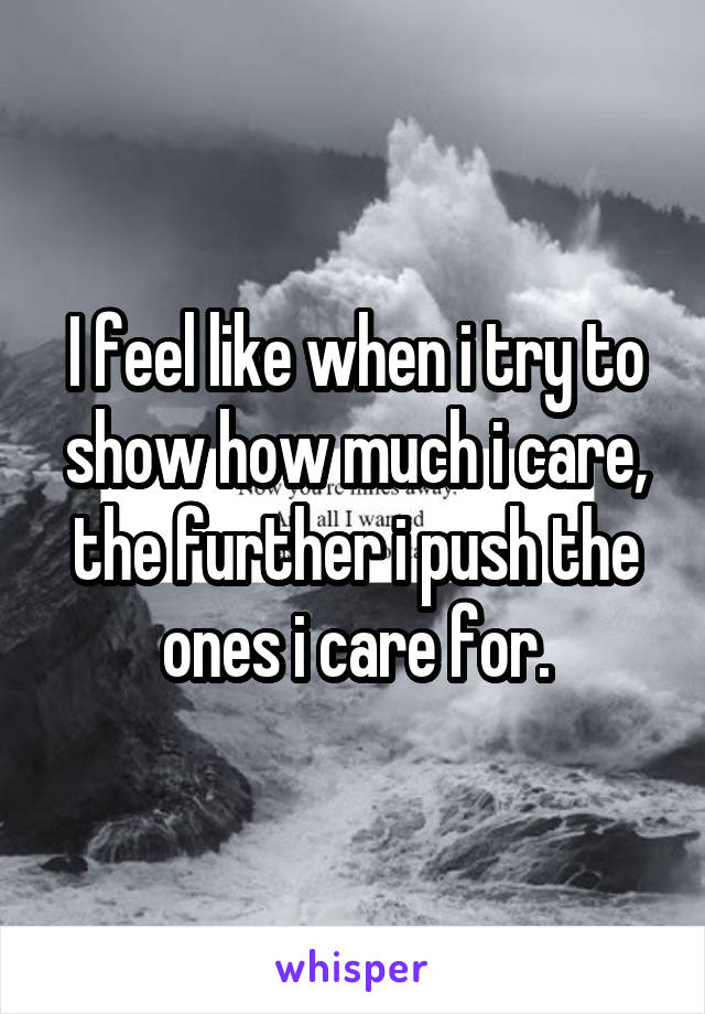 I feel like when i try to show how much i care, the further i push the ones i care for.