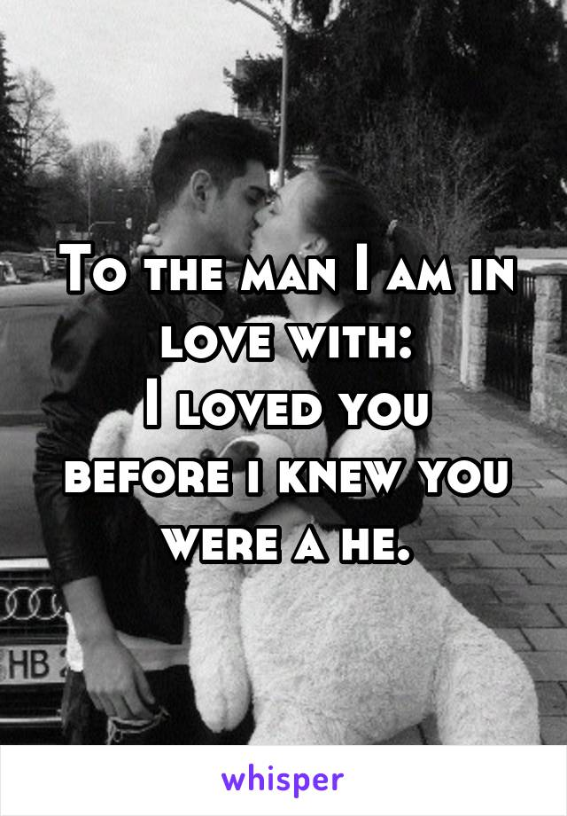 To the man I am in love with: I loved you before i knew you were a he.