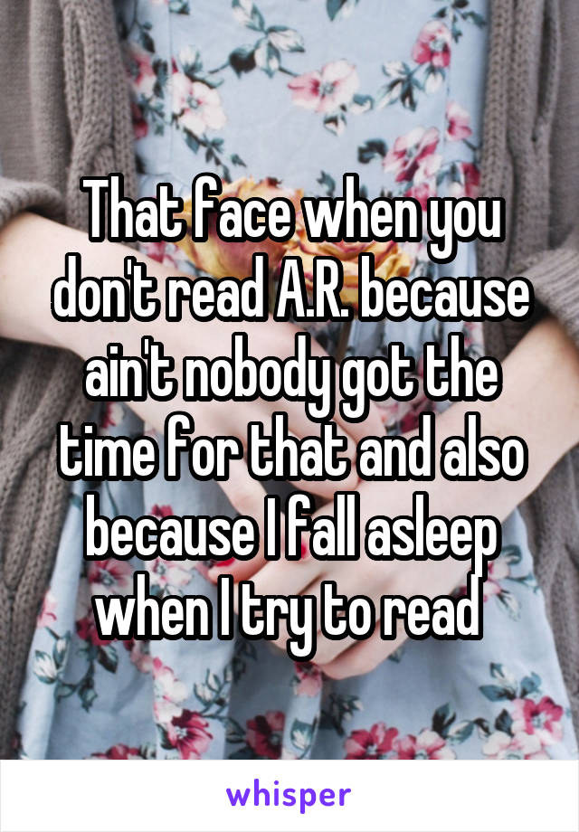 That face when you don't read A.R. because ain't nobody got the time for that and also because I fall asleep when I try to read