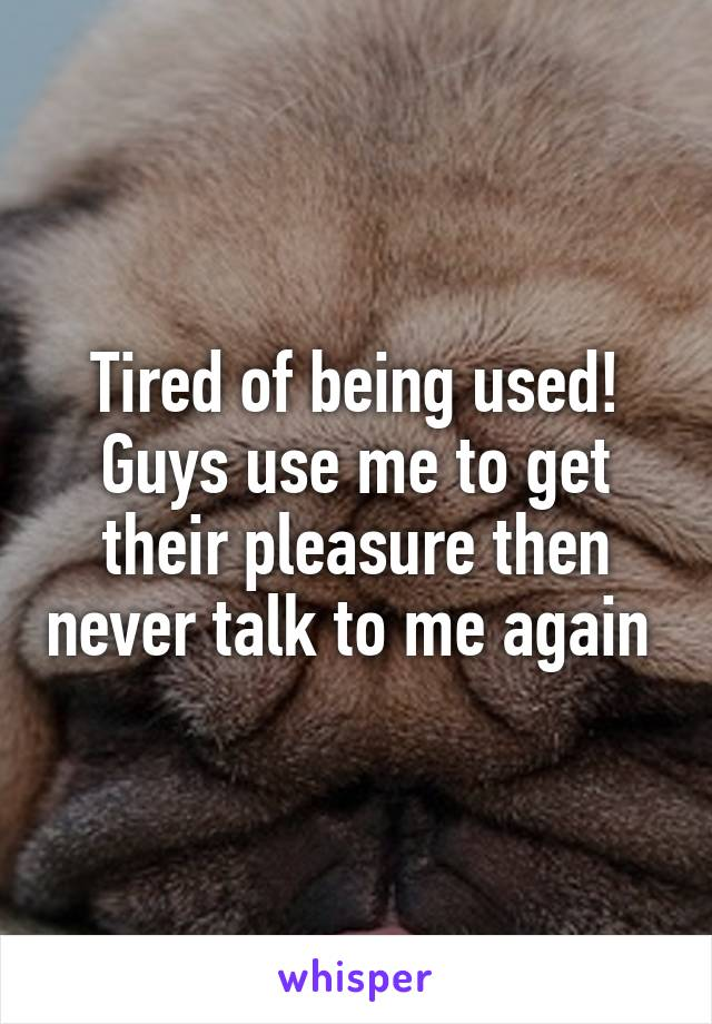 Tired of being used! Guys use me to get their pleasure then never talk to me again