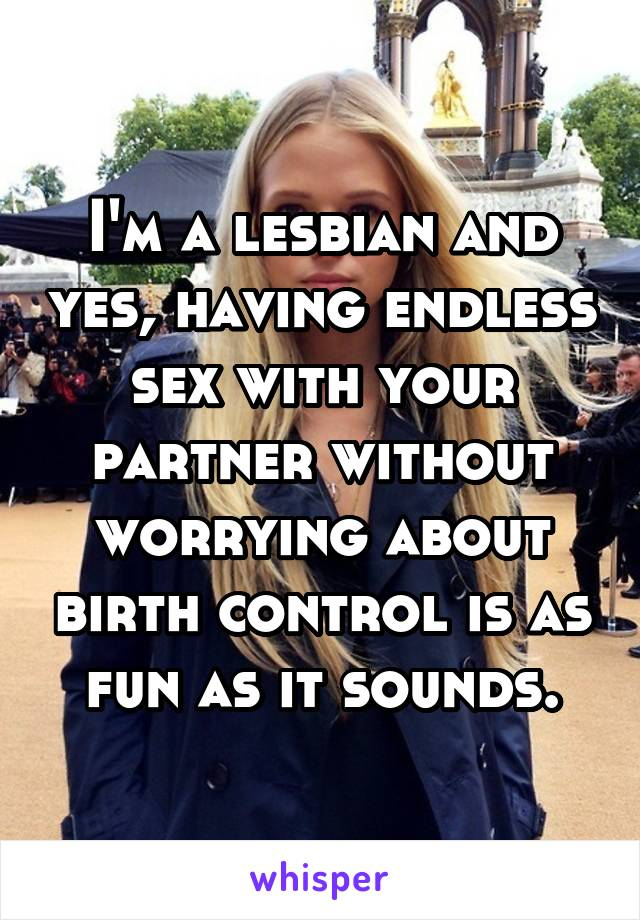 I'm a lesbian and yes, having endless sex with your partner without worrying about birth control is as fun as it sounds.