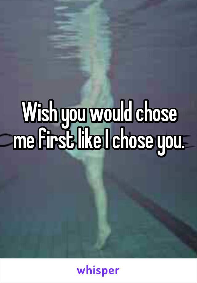 Wish you would chose me first like I chose you.