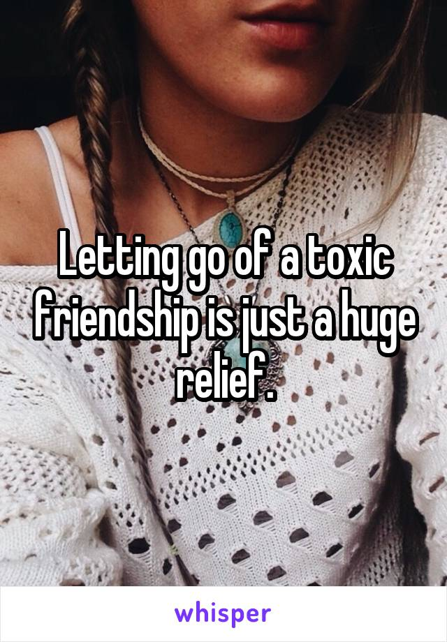 Letting go of a toxic friendship is just a huge relief.