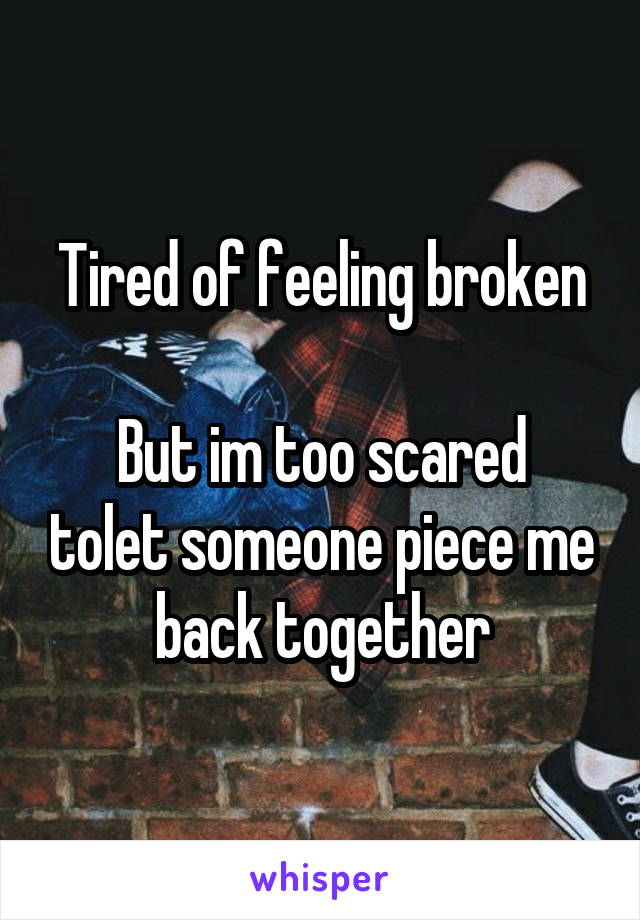 Tired of feeling broken  But im too scared tolet someone piece me back together