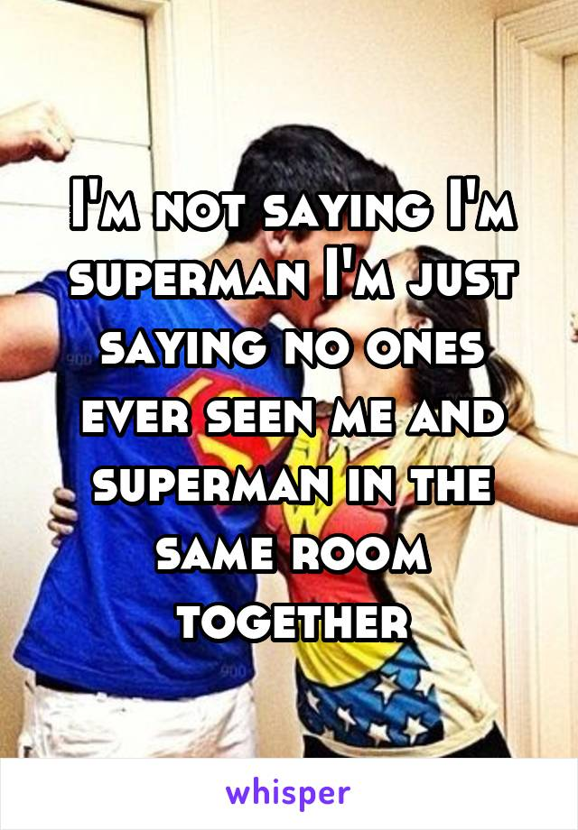 I'm not saying I'm superman I'm just saying no ones ever seen me and superman in the same room together