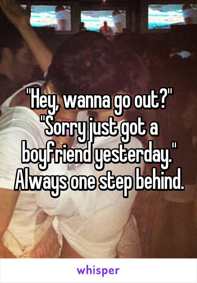 """Hey, wanna go out?"" ""Sorry just got a boyfriend yesterday."" Always one step behind."