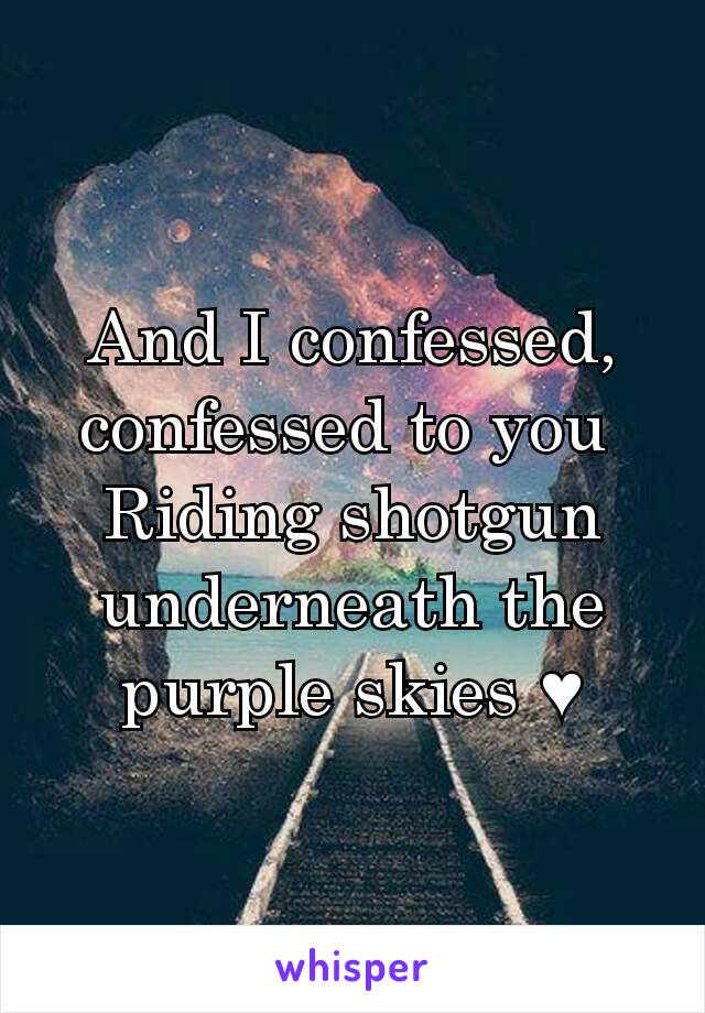 And I confessed, confessed to you  Riding shotgun underneath the purple skies ♥