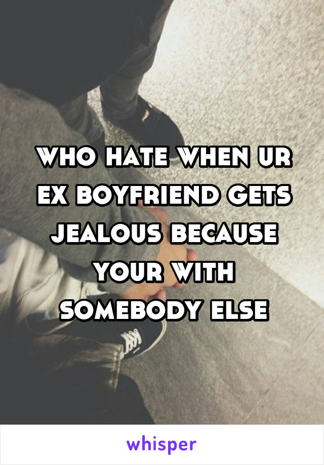who hate when ur ex boyfriend gets jealous because your with somebody else