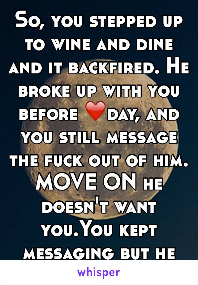 So, you stepped up to wine and dine and it backfired. He broke up with you before ❤️day, and you still message the fuck out of him. MOVE ON he doesn't want you.You kept messaging but he won't answer.