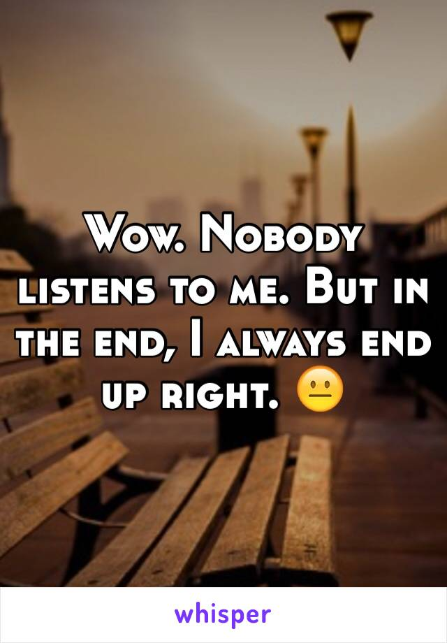 Wow. Nobody listens to me. But in the end, I always end up right. 😐