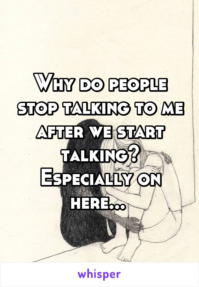 Why do people stop talking to me after we start talking? Especially on here...