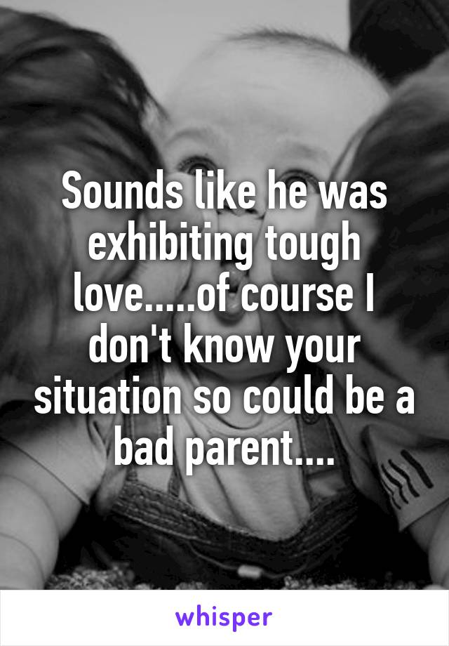 Sounds like he was exhibiting tough love.....of course I don't know your situation so could be a bad parent....