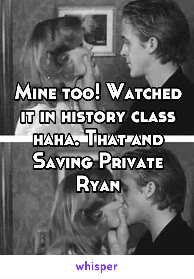 Mine too! Watched it in history class haha. That and Saving Private Ryan
