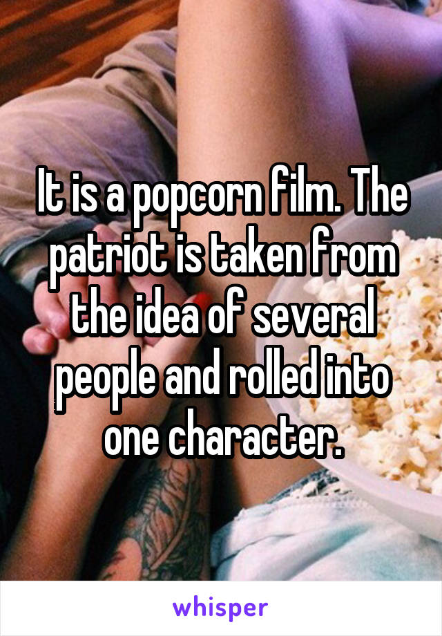 It is a popcorn film. The patriot is taken from the idea of several people and rolled into one character.