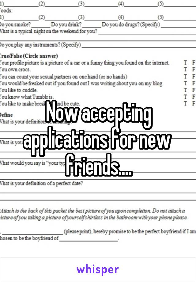 new friend applications Now accepting applications for new friends....