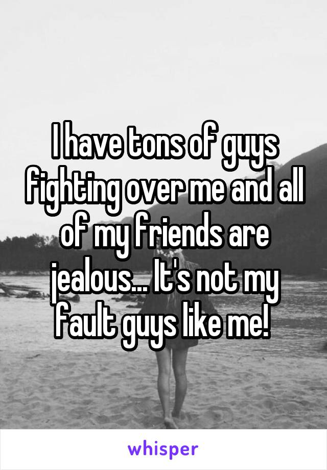 I have tons of guys fighting over me and all of my friends are jealous... It's not my fault guys like me!