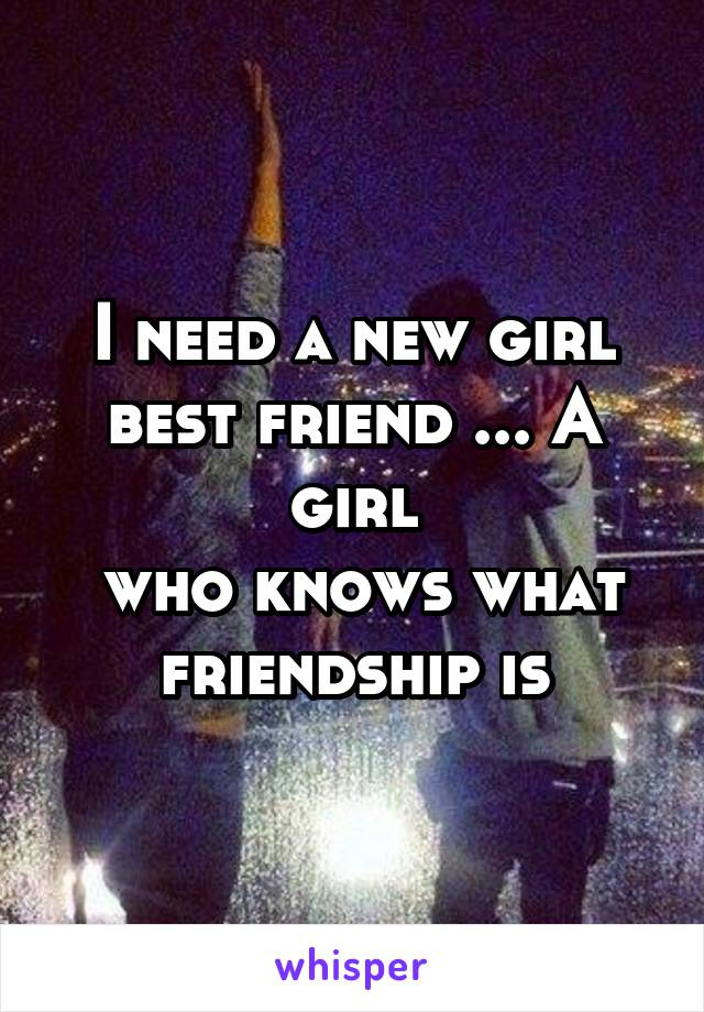 i need a new girl best friend a girl who knows what friendship is