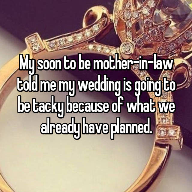 My soon to be mother-in-law told me my wedding is going to be tacky because of what we already have planned.