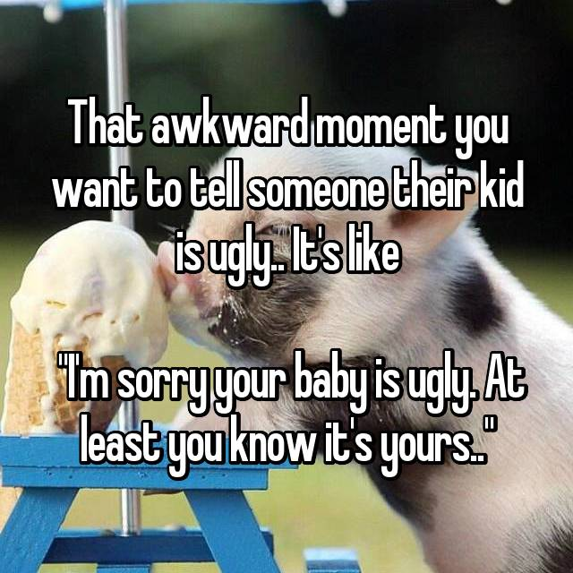 """That awkward moment you want to tell someone their kid is ugly.. It's like   """"I'm sorry your baby is ugly. At least you know it's yours.."""""""