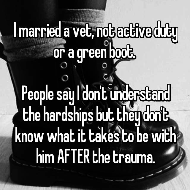 I married a vet, not active duty or a green boot.   People say I don't understand the hardships but they don't know what it takes to be with him AFTER the trauma.