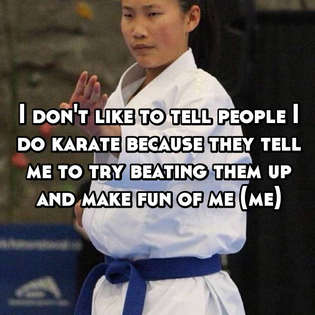 I don't like to tell people I do karate because they tell me to try beating them up and make fun of me (me)