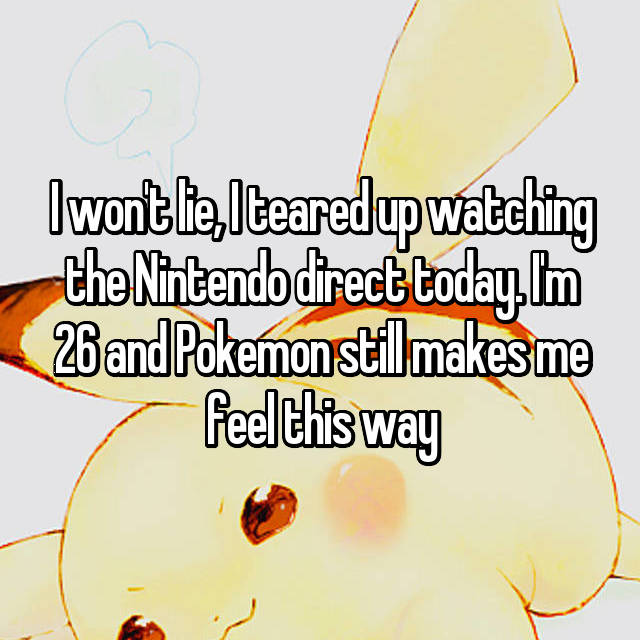 I won't lie, I teared up watching the Nintendo direct today. I'm 26 and Pokemon still makes me feel this way
