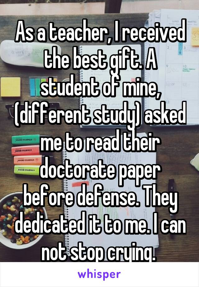 As a teacher, I received the best gift. A student of mine, (different study) asked me to read their doctorate paper before defense. They dedicated it to me. I can not stop crying.