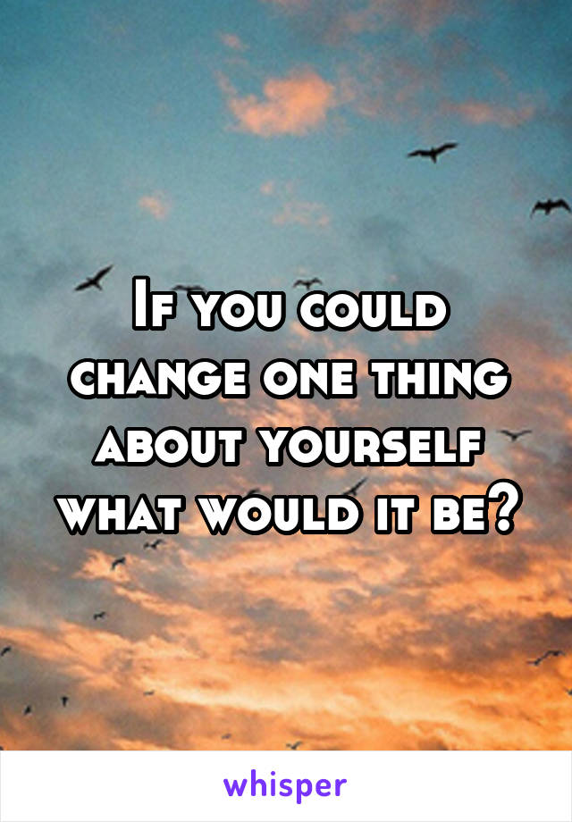 If you could change one thing about yourself what would it be?