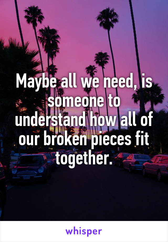 Maybe all we need, is someone to understand how all of our broken pieces fit together.
