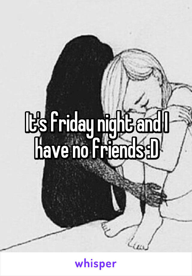 It's friday night and I have no friends :D