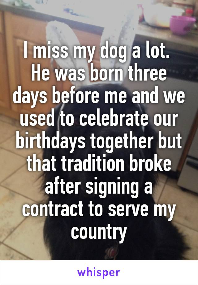 I miss my dog a lot.  He was born three days before me and we used to celebrate our birthdays together but that tradition broke after signing a contract to serve my country