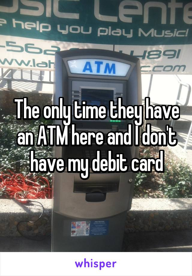 The only time they have an ATM here and I don't have my debit card