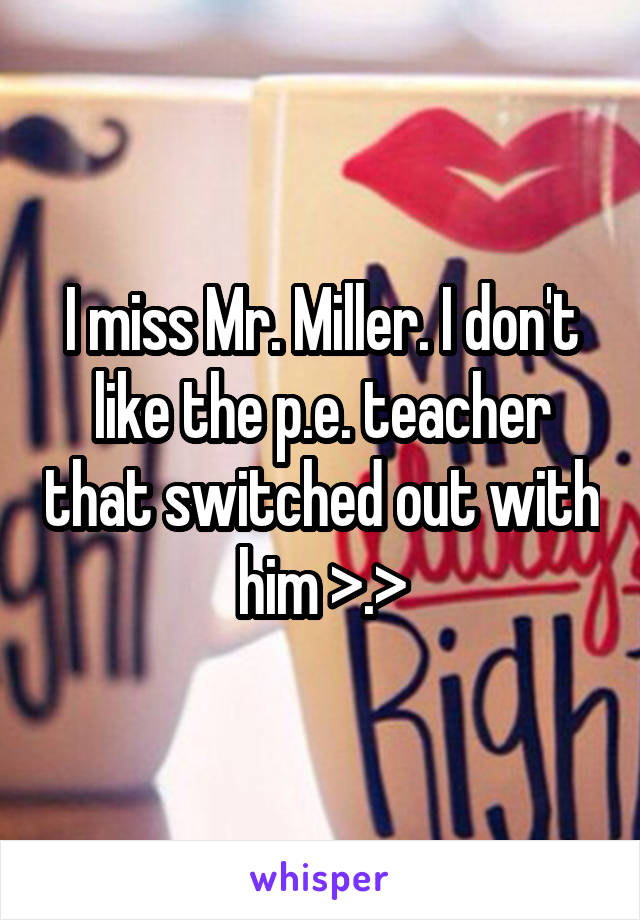 I miss Mr. Miller. I don't like the p.e. teacher that switched out with him >.>