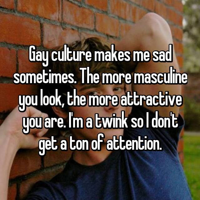 Gay culture makes me sad sometimes. The more masculine you look, the more attractive you are. I'm a twink so I don't get a ton of attention.