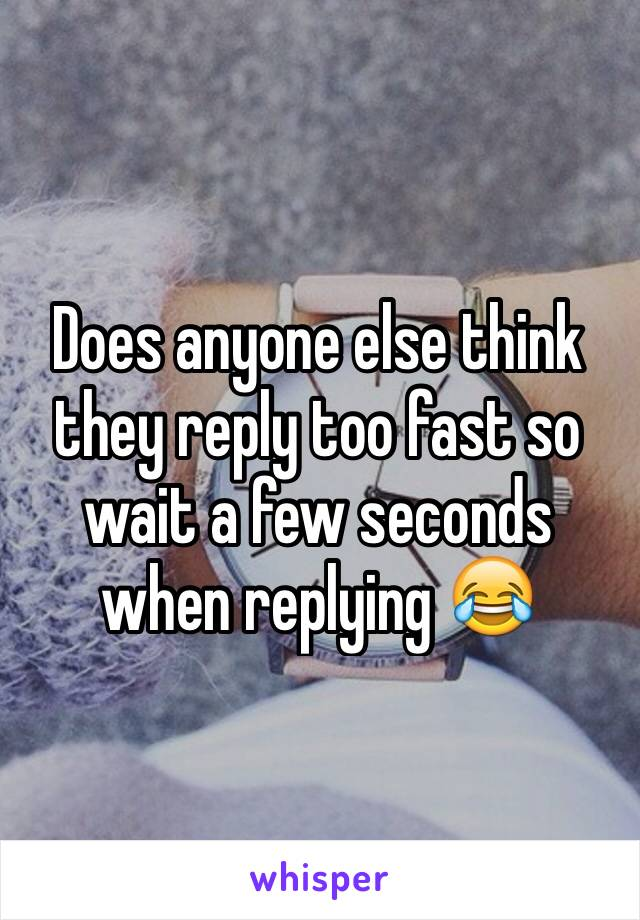 Does anyone else think they reply too fast so wait a few seconds when replying 😂