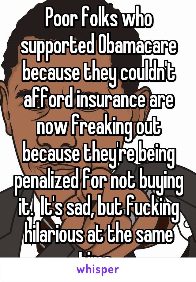 Poor folks who supported Obamacare because they couldn't afford insurance are now freaking out because they're being penalized for not buying it.  It's sad, but fucking hilarious at the same time.