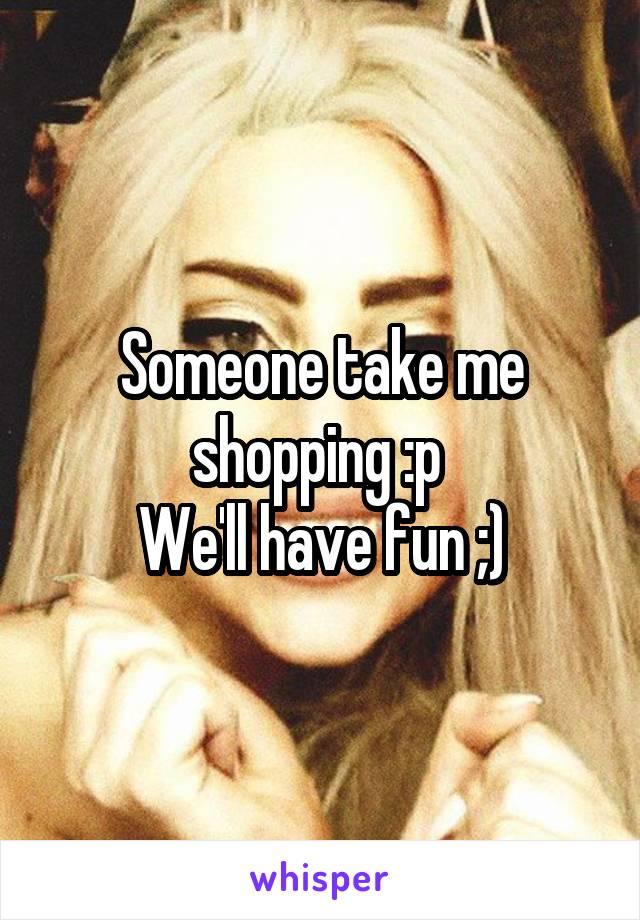 Someone take me shopping :p  We'll have fun ;)